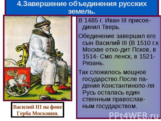 В 1485 г. Иван III присое-динил Тверь. В 1485 г. Иван III присое-динил Тверь. Обединение завершил его сын Василий III (В 1510 г.к Москве отхо-дит Псков, в 1514- Смо ленск, в 1521-Рязань. Так сложилось мощное государство.После па-дения Константинопо-…
