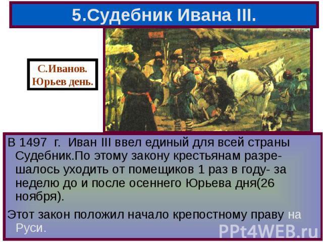 В 1497 г. Иван III ввел единый для всей страны Судебник.По этому закону крестьянам разре-шалось уходить от помещиков 1 раз в году- за неделю до и после осеннего Юрьева дня(26 ноября). В 1497 г. Иван III ввел единый для всей страны Судебник.По этому …