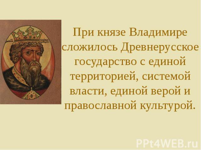 При князе Владимире сложилось Древнерусское государство с единой территорией, системой власти, единой верой и православной культурой.