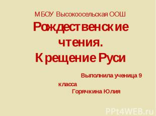 МБОУ Высокоосельская ООШ Рождественские чтения. Крещение Руси Выполнила ученица