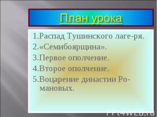 1.Распад Тушинского лаге-ря. 1.Распад Тушинского лаге-ря. 2.«Семибоярщина». 3.Пе