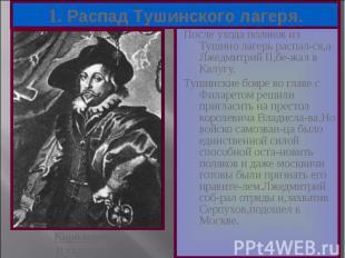 После ухода поляков из Тушино лагерь распал-ся,а Лжедмитрий II,бе-жал в Калугу.
