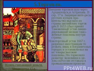 Внешняя торговля шла через Архангельск,и Астрахань. В сер. 17 в. Защищая инте-ре