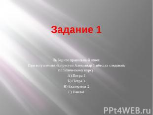 Задание 1 Выберите правильный ответ. При вступлении на престол Александр 1 обеща