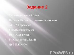 Задание 2 Укажите неверный ответ. В состав Негласного комитета входили: А) П.А.С
