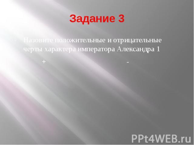 Задание 3 Назовите положительные и отрицательные черты характера императора Александра 1 + -