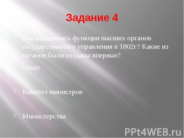 Задание 4 Как изменились функции высших органов государственного управления в 1802г? Какие из органов были созданы впервые? Сенат Комитет министров Министерства