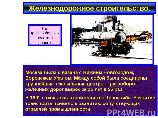 Железнодорожное строительство. Москва была с вязана с Нижним Новгородом, Воронежем,Уралом. Между собой были соединены крупнейшие текстильные центры. Грузооборот железных дорог вырос за 15 лет в 25 раз. В 1891 г. началось строительство Транссиба. Раз…