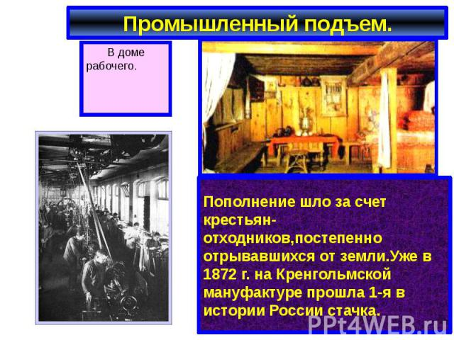 Промышленный подъем. Пополнение шло за счет крестьян-отходников,постепенно отрывавшихся от земли.Уже в 1872 г. на Кренгольмской мануфактуре прошла 1-я в истории России стачка.