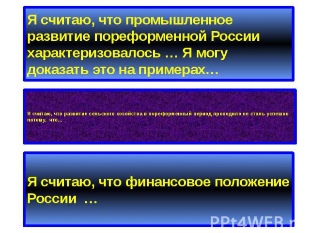 Я считаю, что промышленное развитие пореформенной России характеризовалось … Я могу доказать это на примерах… Я считаю, что развитие сельского хозяйства в пореформенный период проходило не столь успешно потому, что…
