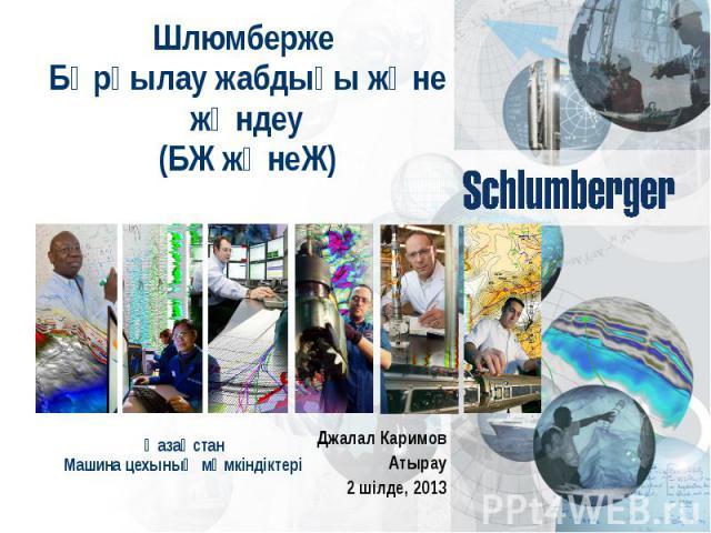 Шлюмберже Бұрғылау жабдығы және жөндеу (БЖ жәнеЖ) Джалал Каримов Атырау 2 шілде, 2013