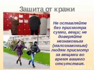 Не оставляйте без присмотра сумки, вещи; не доверяйте незнакомым (малознакомым)