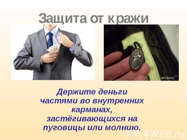 Держите деньги частями во внутренних карманах, застёгивающихся на пуговицы или молнию. Держите деньги частями во внутренних карманах, застёгивающихся на пуговицы или молнию.