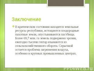 Заключение В критическом состоянии находятся земельные ресурсы республики, истощ