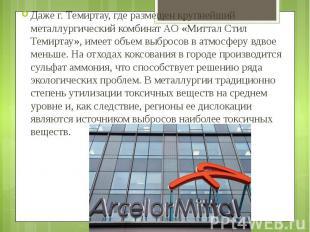 Даже г. Темиртау, где размещен крупнейший металлургический комбинат АО «Миттал С