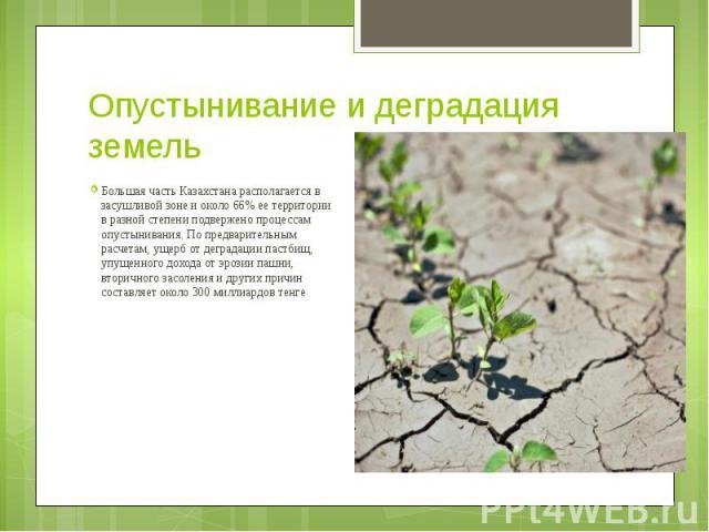 Опустынивание и деградация земель Большая часть Казахстана располагается в засушливой зоне и около 66% ее территории в разной степени подвержено процессам опустынивания. По предварительным расчетам, ущерб от деградации пастбищ, упущенного дохода от …
