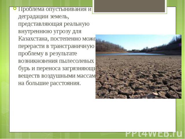 Проблема опустынивания и деградации земель, представляющая реальную внутреннюю угрозу для Казахстана, постепенно может перерасти в трансграничную проблему в результате возникновения пылесолевых бурь и переноса загрязняющих веществ воздушными массами…
