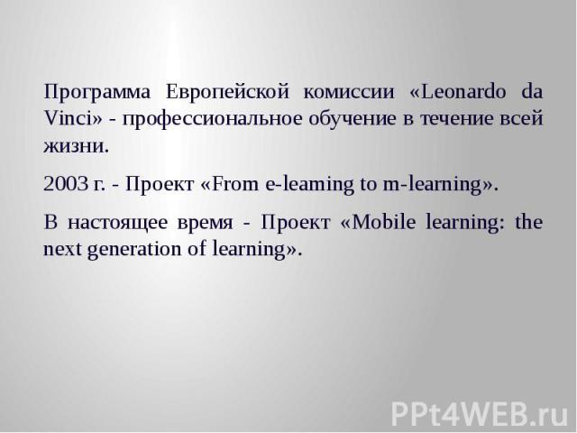 Программа Европейской комиссии «Leonardo da Vinci» - профессиональное обучение в течение всей жизни. 2003 г. - Проект «From e-leaming to m-learning». В настоящее время - Проект «Mobile learning: the next generation of learning».