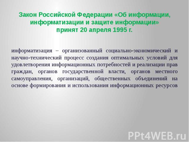 Закон Российской Федерации «Об информации, информатизации и защите информации» принят 20 апреля 1995 г. информатизация – организованный социально-экономический и научно-технический процесс создания оптимальных условий для удовлетворения информационн…