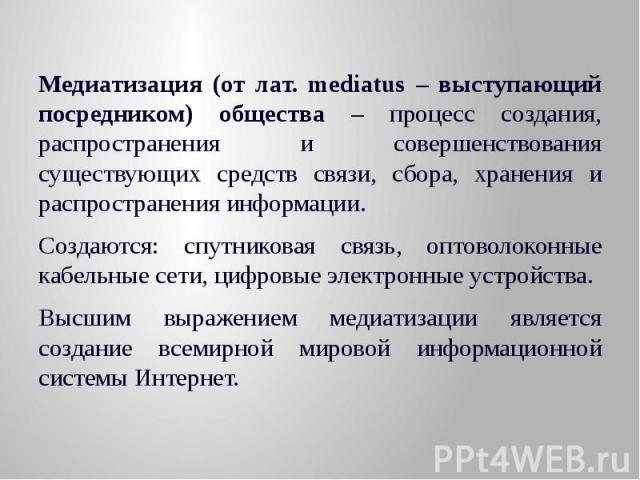 Медиатизация (от лат. mediatus – выступающий посредником) общества – процесс создания, распространения и совершенствования существующих средств связи, сбора, хранения и распространения информации. Медиатизация (от лат. mediatus – выступающий посредн…