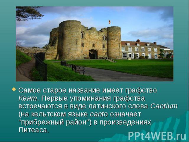 """Самое старое название имеет графство Кент. Первые упоминания графства встречаются в виде латинского слова Cantium (на кельтском языке canto означает """"прибрежный район"""") в произведениях Питеаса. Самое старое название имеет графство Кент. Пе…"""