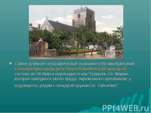 """Самое длинное географическое название в Великобритании Llanfairpwllgwyngyllgogerychwyrndrobwllllantysiliogogogoch состоит из 58 букв и переводится как """"Церковь Св. Марии, которая находится около пруда, окруженного орешником, у водоворота, рядом…"""