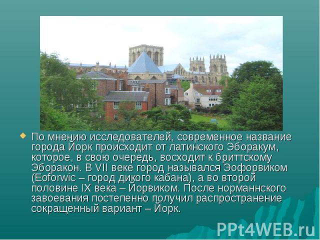 По мнению исследователей, современное название города Йорк происходит от латинского Эборакум, которое, в свою очередь, восходит к бриттскому Эборакон. В VII веке город назывался Эофорвиком (Eoforwic – город дикого кабана), а во второй половине IX ве…