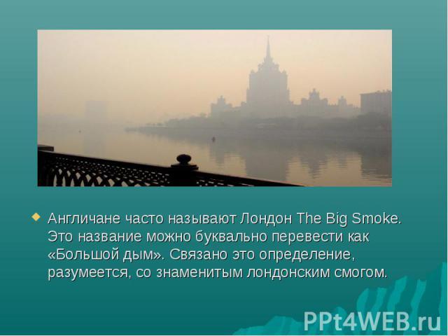 Англичане часто называют Лондон The Big Smoke. Это название можно буквально перевести как «Большой дым». Связано это определение, разумеется, со знаменитым лондонским смогом. Англичане часто называют Лондон The Big Smoke. Это название можно буквальн…