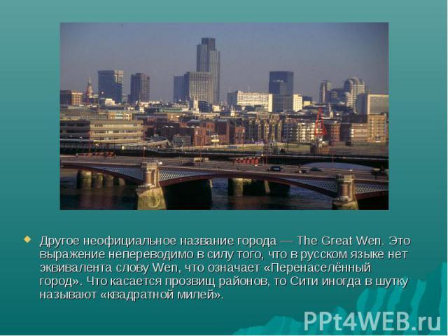 Другое неофициальное название города — The Great Wen. Это выражение непереводимо в силу того, что в русском языке нет эквивалента слову Wen, что означает «Перенаселённый город». Что касается прозвищ районов, то Сити иногда в шутку называют «квадратн…