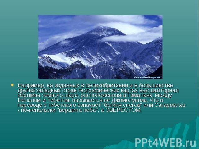 Например, на изданных в Великобритании и в большинстве других западных стран географических картах высшая горная вершина земного шара, расположенная в Гималаях, между Непалом и Тибетом, называется не Джомолунгма, что в переводе с тибетского означает…