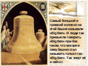 Самый большой и громкий колокол на этой башне называли «Big Ben». И люди так при