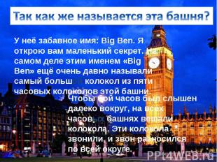 У неё забавное имя: Big Ben. Я открою вам маленький секрет. На самом деле этим и