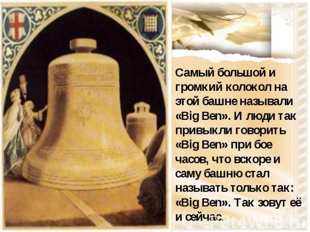 Самый большой и громкий колокол на этой башне называли «Big Ben». И люди так привыкли говорить «Big Ben» при бое часов, что вскоре и саму башню стал называть только так: «Big Ben». Так зовут её и сейчас.