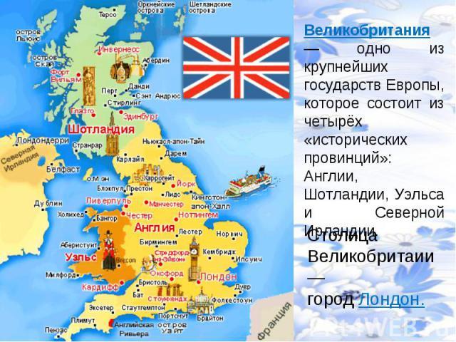Великобритания— одно из крупнейших государств Европы, которое состоит из четырёх «исторических провинций»: Англии, Шотландии, Уэльса и Северной Ирландии. СтолицаВеликобритаии— город Лондон.