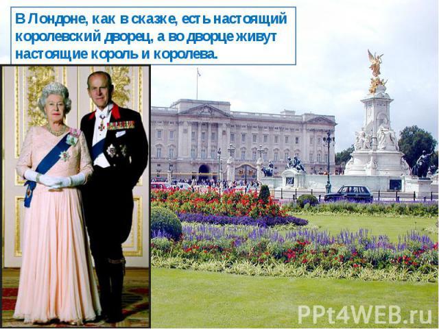 В Лондоне, как в сказке, есть настоящий королевский дворец, а во дворце живут настоящие король и королева.