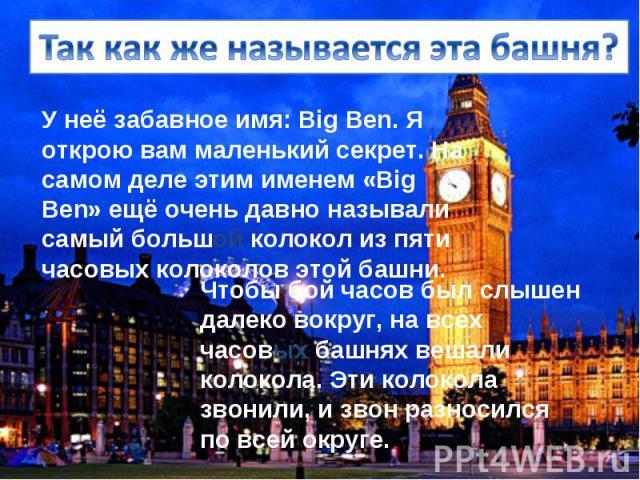 У неё забавное имя: Big Ben. Я открою вам маленький секрет. На самом деле этим именем «Big Ben» ещё очень давно называли самый большой колокол из пяти часовых колоколов этой башни.
