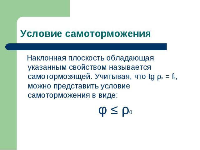 Наклонная плоскость обладающая указанным свойством называется самотормозящей. Учитывая, что tg ρ0 = f0, можно представить условие самоторможения в виде: Наклонная плоскость обладающая указанным свойством называется самотормозящей. Учитывая, что tg ρ…