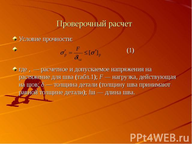 Проверочный расчет Условие прочности: (1)где , — расчетное и допускаемое напряжения на растяжение для шва (табл.1); F — нагрузка, действующая на шов; δ — толщина детали (толщину шва принимают равной толщине детали); lш — длина шва.