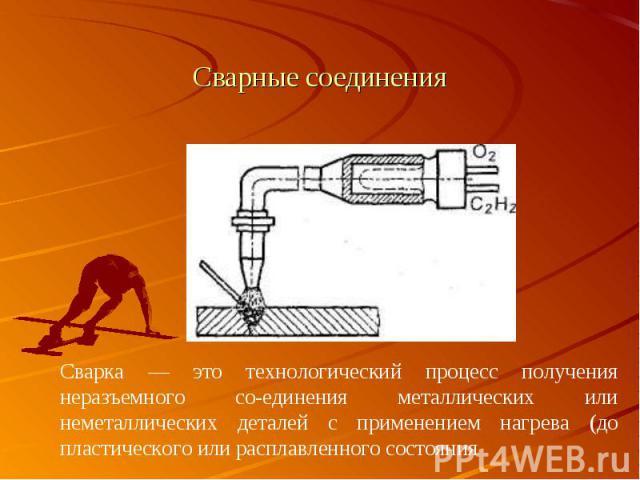 Сварка — это технологический процесс получения неразъемного соединения металлических или неметаллических деталей с применением нагрева (до пластического или расплавленного состояния