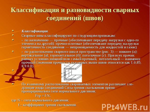 Классификация. Классификация.Сварные швы классифицируют по следующим признакам:- по назначению — прочные (обеспечивают передачу нагрузки с одного элемента на другой); прочно-плотные (обеспечивают передачу нагрузки герметичность соединения …