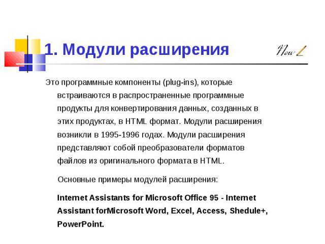 Это программные компоненты (plug-ins), которые встраиваются в распространенные программные продукты для конвертирования данных, созданных в этих продуктах, в HTML формат. Модули расширения возникли в 1995-1996 годах. Модули расширения представляют с…