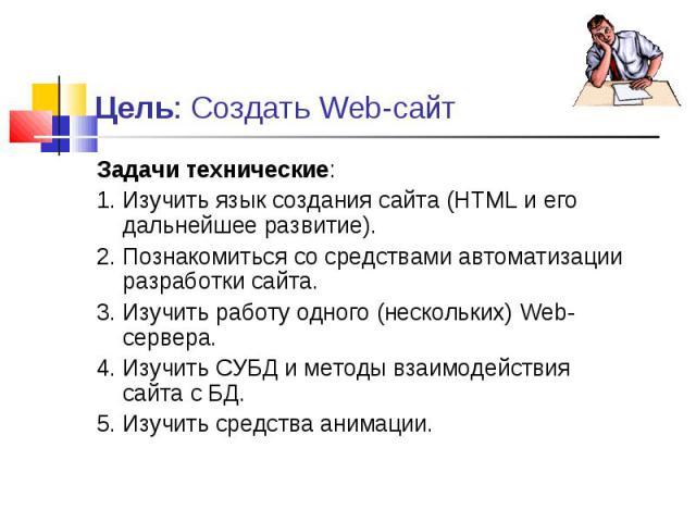 Задачи технические: Задачи технические: 1. Изучить язык создания сайта (HTML и его дальнейшее развитие). 2. Познакомиться со средствами автоматизации разработки сайта. 3. Изучить работу одного (нескольких) Web-сервера. 4. Изучить СУБД и методы взаим…