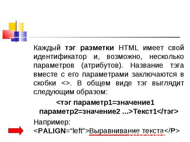 Каждый тэг разметки HTML имеет свой идентификатор и, возможно, несколько параметров (атрибутов). Название тэга вместе с его параметрами заключаются в скобки <>. В общем виде тэг выглядит следующим образом: Каждый тэг разметки HTML имеет свой и…