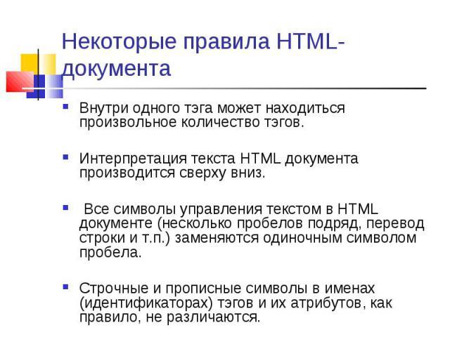 Внутри одного тэга может находиться произвольное количество тэгов. Внутри одного тэга может находиться произвольное количество тэгов. Интерпретация текста HTML документа производится сверху вниз. Все символы управления текстом в HTML документе (неск…