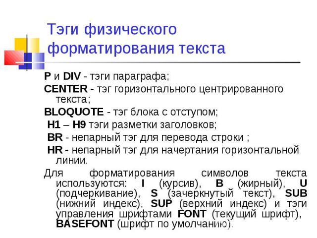 P и DIV - тэги параграфа; P и DIV - тэги параграфа; CENTER - тэг горизонтального центрированного текста; BLOQUOTE - тэг блока с отступом; H1 – H9 тэги разметки заголовков; BR - непарный тэг для перевода строки ; HR - непарный тэг для начертания гори…