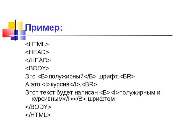 <HTML> <HTML> <HEAD> </HEAD> <BODY> Это <B>полужирный</B> шрифт.<BR> А это <I>курсив</I>.<BR> Этот текст будет написан <B><I>полужирным и курсивным</I></B> шри…