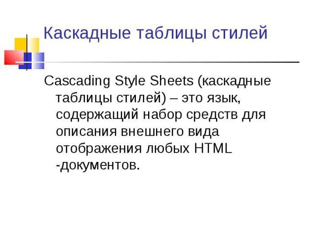 Cascading Style Sheets (каскадные таблицы стилей) – это язык, содержащий набор средств для описания внешнего вида отображения любых HTML -документов. Cascading Style Sheets (каскадные таблицы стилей) – это язык, содержащий набор средств для описания…