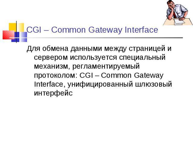 Для обмена данными между страницей и сервером используется специальный механизм, регламентируемый протоколом: CGI – Common Gateway Interface, унифицированный шлюзовый интерфейс Для обмена данными между страницей и сервером используется специальный м…