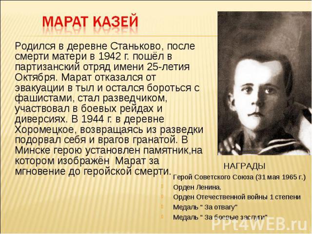 Родился в деревне Станьково, после смерти матери в 1942 г. пошёл в партизанский отряд имени 25-летия Октября. Марат отказался от эвакуации в тыл и остался бороться с фашистами, стал разведчиком, участвовал в боевых рейдах и диверсиях. В 1944 г. в де…