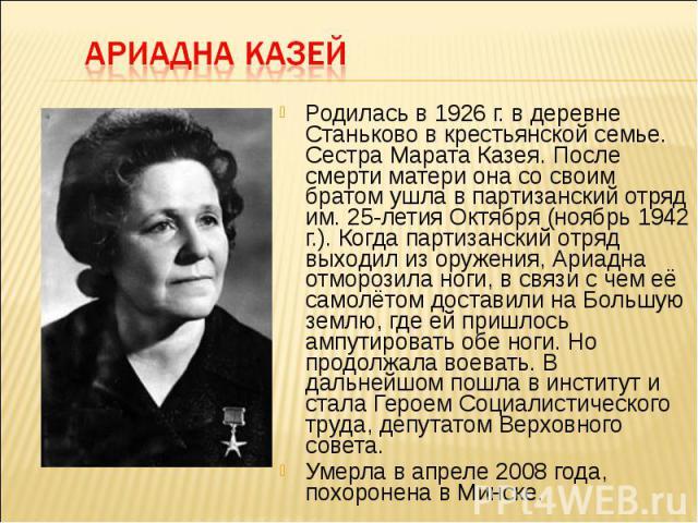 Родилась в 1926 г. в деревне Станьково в крестьянской семье. Сестра Марата Казея. После смерти матери она со своим братом ушла в партизанский отряд им. 25-летия Октября (ноябрь 1942 г.). Когда партизанский отряд выходил из оружения, Ариадна отморози…